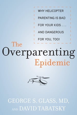 The Overparenting Epidemic Why Helicopter Parenting Is Bad for Your Kids . . . and Dangerous for You,  Too!