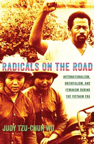 Radicals on the Road Internationalism,  Orientalism,  and Feminism during the Vietnam Era