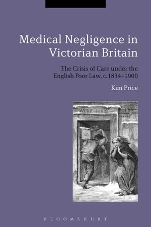 Medical Negligence in Victorian Britain The Crisis of Care under the English Poor Law,  c.1834-1900