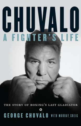 Chuvalo: A Fighter's Life: The Story of Boxing's Last Gladiator