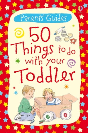 50 Things to Do with Your Toddler: Usborne Parents' Guides