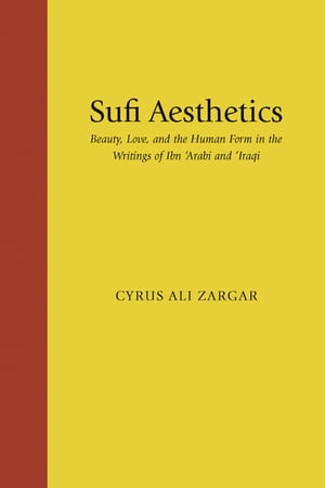 Sufi Aesthetics Beauty,  Love,  and the Human Form in the Writings of Ibn 'Arabi and 'Iraqi