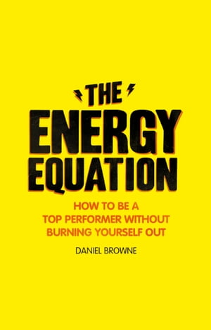 The Energy Equation How to be a top performer without burning yourself out