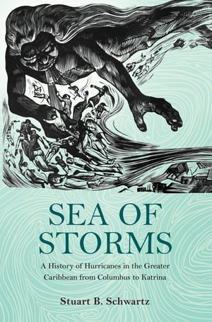 Sea of Storms A History of Hurricanes in the Greater Caribbean from Columbus to Katrina