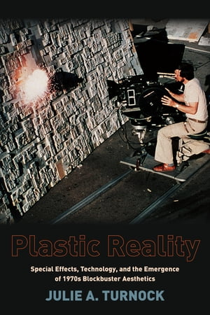 Plastic Reality Special Effects,  Technology,  and the Emergence of 1970s Blockbuster Aesthetics