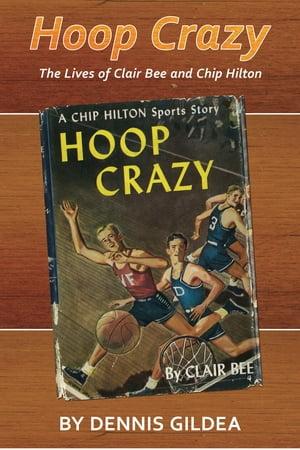 Hoop Crazy The Lives of Clair Bee and Chip Hilton