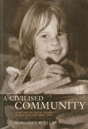 A Civilised Community A History of Social Security in New Zealand 1898-1998
