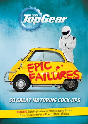 Top Gear: Epic Failures 50 Great Motoring Cock-Ups