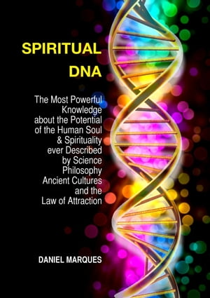 Spiritual DNA: The Most Powerful Knowledge about the Potential of the Human Soul and Spirituality ever described by Science,  Philosophy,  Ancient Cultu