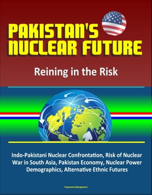 Pakistan's Nuclear Future: Reining in the Risk - Indo-Pakistani Nuclear Confrontation,  Risk of Nuclear War in South Asia,  Pakistan Economy,  Nuclear Po