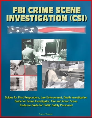FBI Crime Scene Investigation (CSI) - Guides for First Responders,  Law Enforcement,  Death Investigation Guide for Scene Investigator,  Fire and Arson S