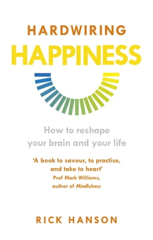 Hardwiring Happiness The Practical Science of Reshaping Your Brain—and Your Life