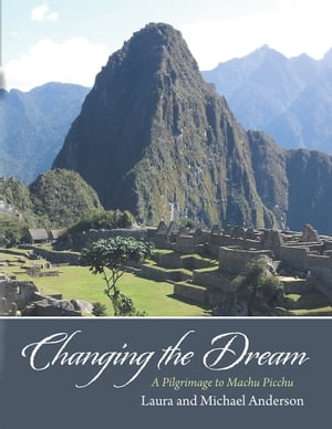 Changing the Dream A Pilgrimage to Machu Picchu