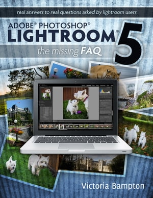 Adobe Photoshop Lightroom 5 - The Missing FAQ Real Answers to Real Questions Asked by Lightroom Users