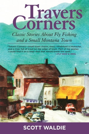 Travers Corners Classic Stories about Fly Fishing and a Small Montana Town