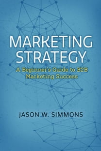 Marketing Strategy: A Beginner's Guide to B2B Marketing Success