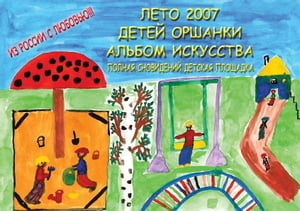 The Orshanka Kids 2007 Summer Art Album - Playground Dreaming (Russian)
