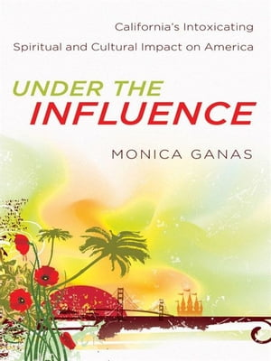 Under the Influence California's Intoxicating Spiritual and Cultural Impact on America