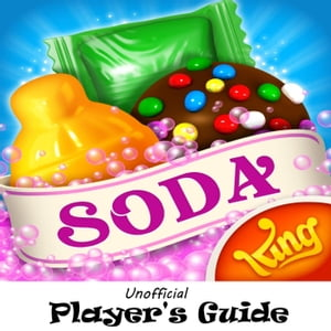 Candy Crush Soda Saga: The Juicy,  Tasty,  Sodalicious,  and Soda Crush,  Unofficial Player's Guide with Secret Tips,  Tricks and Strategies