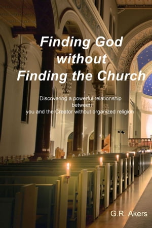 Finding God without Finding the Church Discovering a powerful relationship between you and the Creator without organized religion