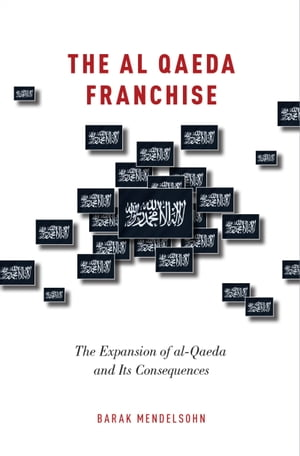The al-Qaeda Franchise: The Expansion of al-Qaeda and Its Consequences