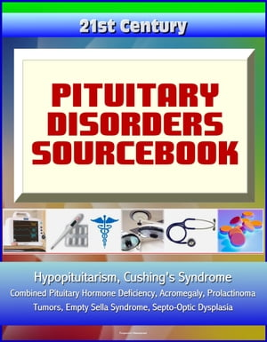 21st Century Pituitary Disorders Sourcebook: Hypopituitarism, Cushing's Syndrome, Combined Pituitary Hormone Deficiency, Acromegaly, Prolactinoma, Tumors, Empty Sella Syndrome, Septo-Optic Dysplasia
