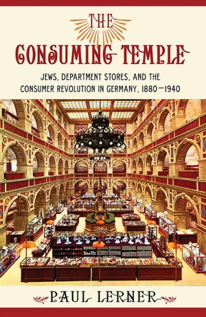 The Consuming Temple Jews,  Department Stores,  and the Consumer Revolution in Germany,  1880?1940