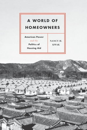 A World of Homeowners American Power and the Politics of Housing Aid