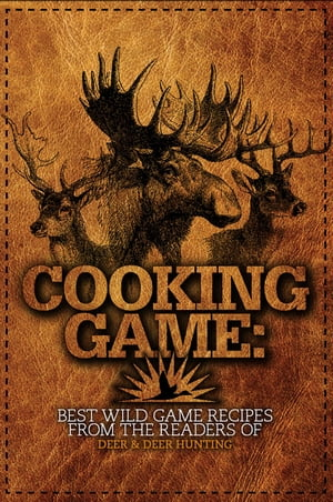 Cooking Game Best Wild Game Recipes from the Readers of Deer & Deer Hunting