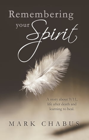 Remembering your Spirit A story about 9/11,  life after death and learning to heal.
