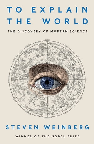 To Explain the World The Discovery of Modern Science