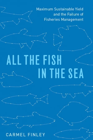 All the Fish in the Sea Maximum Sustainable Yield and the Failure of Fisheries Management