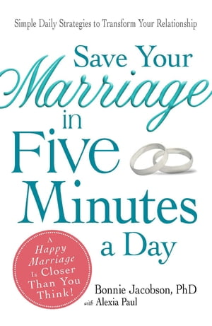 Save Your Marriage in Five Minutes a Day: Daily Practices to Transform Your Relationship
