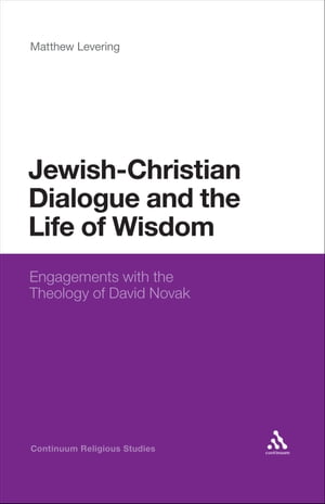 Jewish-Christian Dialogue and the Life of Wisdom Engagements with the Theology of David Novak