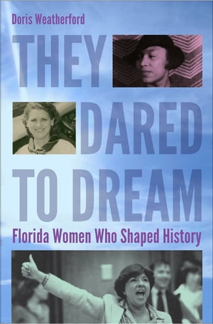 They Dared to Dream Florida Women Who Shaped History