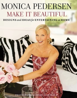 Monica Pedersen Make It Beautiful Designs and Ideas for Entertaining at Home