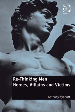 Re-Thinking Men Heroes,  Villains and Victims