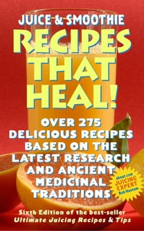 Juicing & Smoothie Recipes That Heal!: 6th Edition