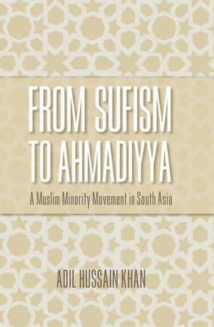 From Sufism to Ahmadiyya A Muslim Minority Movement in South Asia