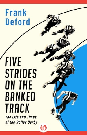 Five Strides on the Banked Track The Life and Times of the Roller Derby