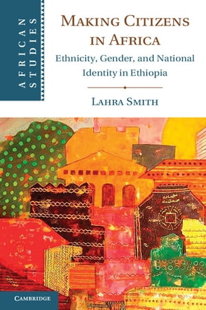 Making Citizens in Africa Ethnicity,  Gender,  and National Identity in Ethiopia