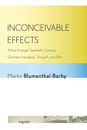 Inconceivable Effects Ethics through Twentieth-Century German Literature,  Thought,  and Film