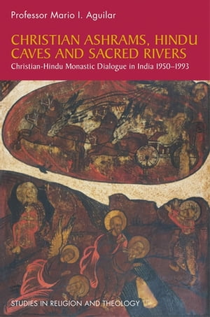 Christian Ashrams,  Hindu Caves and Sacred Rivers Christian-Hindu Monastic Dialogue in India 1950-1993