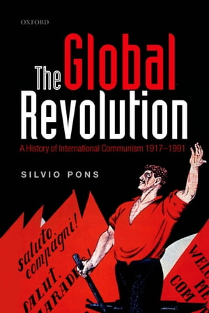 The Global Revolution A History of International Communism 1917-1991