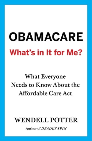 Obamacare: What's in It for Me? What Everyone Needs to Know About the Affordable Care Act