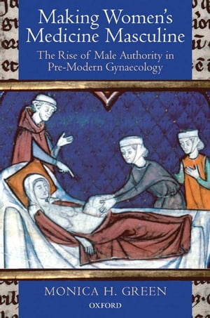 Making Women's Medicine Masculine The Rise of Male Authority in Pre-Modern Gynaecology