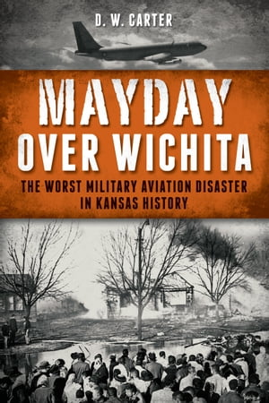 Mayday Over Wichita The Worst Military Aviation Disaster in Kansas History