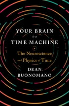 Your Brain Is a Time Machine: The Neuroscience and Physics of Time Cover Image