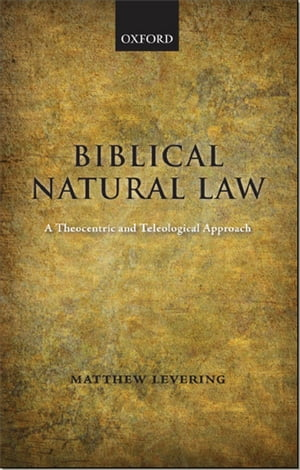 Biblical Natural Law A Theocentric and Teleological Approach