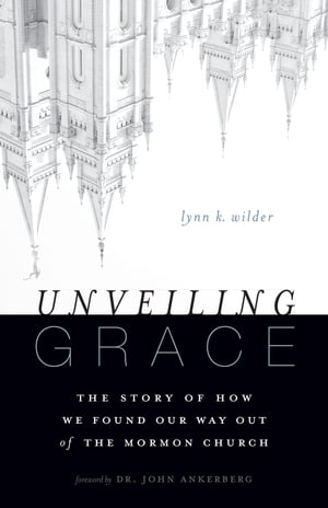 Unveiling Grace The Story of How We Found Our Way out of the Mormon Church